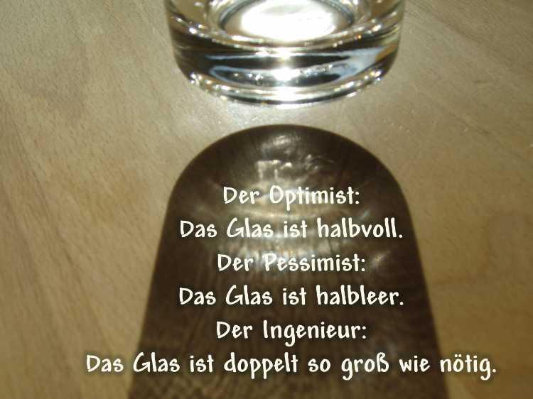 »Der Optimist: Das Glas ist halbvoll. Der Pessimist: Das Glas ist halbleer. Der Ingenieur: Das Glas ist doppelt so groß wie nötig», Foto/Grafik © Friedhelm Denkeler 2008